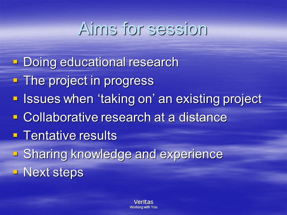 Veritas Working with You Aims for session  Doing educational research  The project in progress  Issues when 'taking on' an existing project  Collaborative research at a distance  Tentative results  Sharing knowledge and experience  Next steps