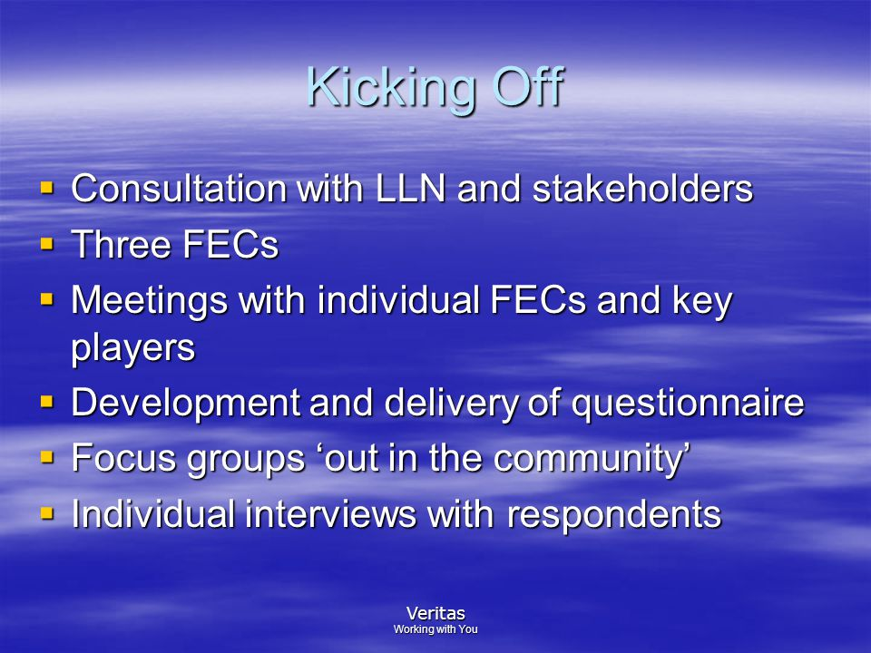 Veritas Working with You Kicking Off  Consultation with LLN and stakeholders  Three FECs  Meetings with individual FECs and key players  Development and delivery of questionnaire  Focus groups 'out in the community'  Individual interviews with respondents