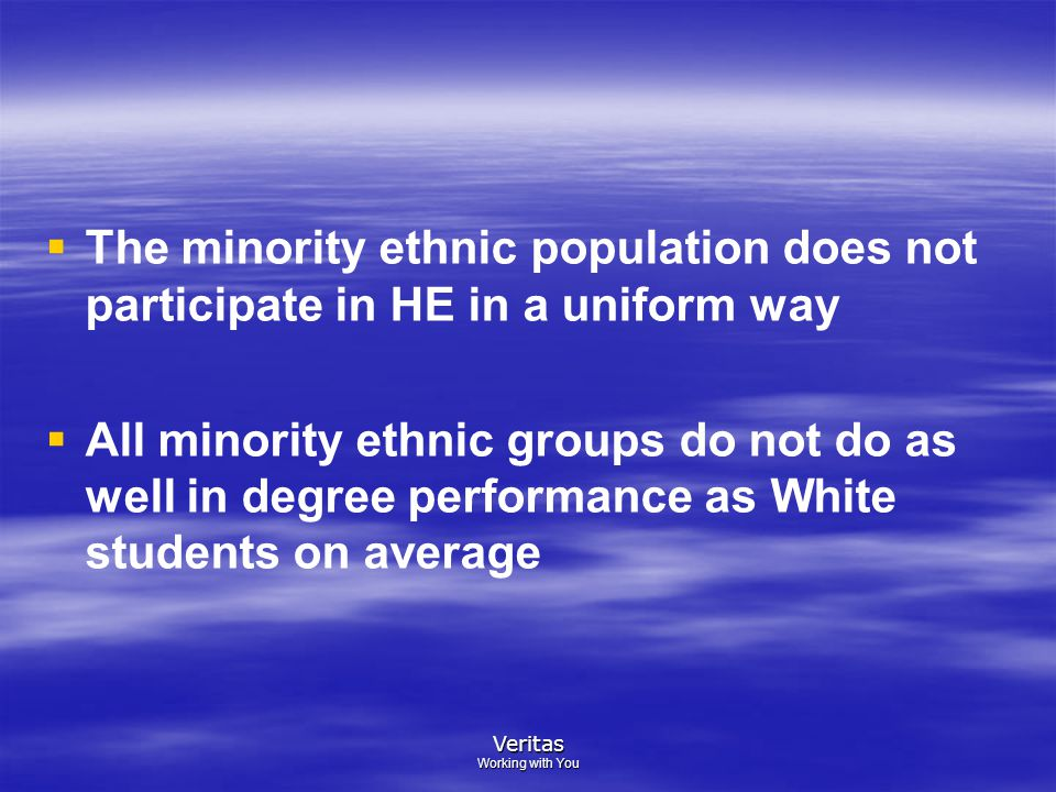 Veritas Working with You   The minority ethnic population does not participate in HE in a uniform way   All minority ethnic groups do not do as well in degree performance as White students on average
