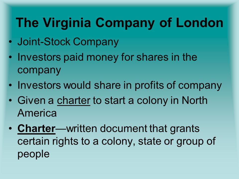 The Virginia Company of London Joint-Stock Company Investors paid money for shares in the company Investors would share in profits of company Given a charter to start a colony in North America Charter—written document that grants certain rights to a colony, state or group of people