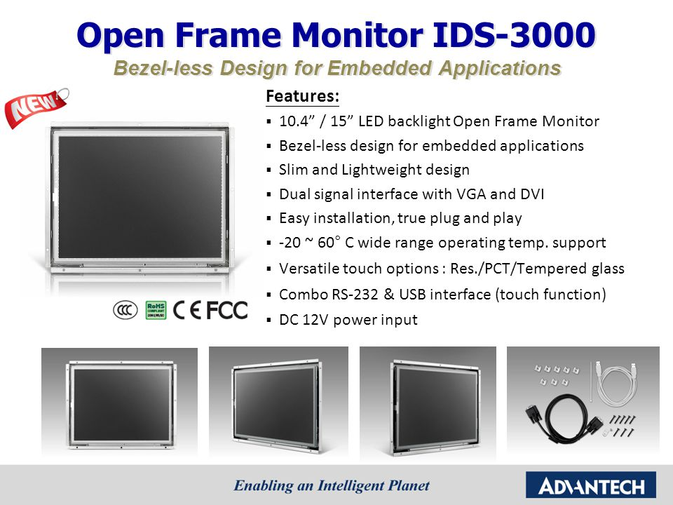 Roadmap of IDS-3000 (Open Frame) 2012 10.4'' 15'' MP 0 ~ 45°C0 ~ 50°C-5 ~ 60°C DevelopingPlanningAvailable -20 ~ 60°C-20 ~ 70°C IDS-3110 10.4 LED backlight SVGA (800 x 600) 400 nits brightness Resistive Touch PCT ( Project base) MP 17'' IDS-3117 17 LED backlight SXGA (1280 x 1024) 350 nits brightness Resistive Touch PCT ( Project base) July'12 IDS-3117E 17 CCFL backlight SXGA (1280 x 1024) 380 nits brightness Resistive Touch PCT ( Project base) July'12 MP NEW