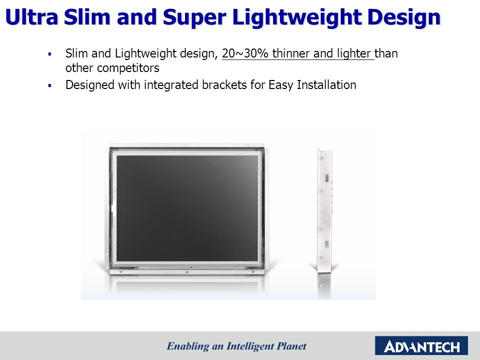 Competitor Comparison : 15 Open Frame CompanyAdvantech (Taiwan) TCS (Taiwan) Data Modul (Europe) Caltron Industries (USA) Model NameIDS-3115TCS-005-01708EP150AD60-1-0-0- DM LBT – 1503O Resolution1024 x 768 Backlight TypeLEDCCFLLED Brightness400450400 Contrast Ratio700 : 1NA700 : 1 Display Color262k/16.2M Viewing Angle160 / 140140/125160 / 140 Dimension (mm)362x288x32.8357x291x56.2382x258x47.3391.6x299x46.5 Operating Temperature -20 ~ 60°C 0~ 50°C -30 ~ 85°C Storage Temperature -30 ~ 70°C -20 ~ 60°C -10 ~ 60°C -30 ~ 85°C Win