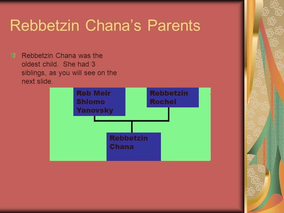 Rebbetzin Chana's Parents Rebbetzin Chana was the oldest child. She had 3 siblings, as you will see on the next slide. Reb Meir Shlomo Yanovsky Rebbet