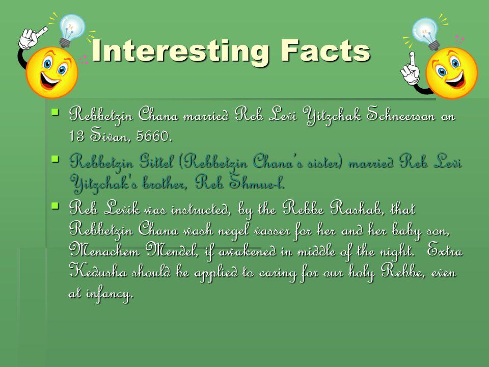 Interesting Facts  Rebbetzin Chana married Reb Levi Yitzchak Schneerson on 13 Sivan, 5660.  Rebbetzin Gittel (Rebbetzin Chana's sister) married Reb