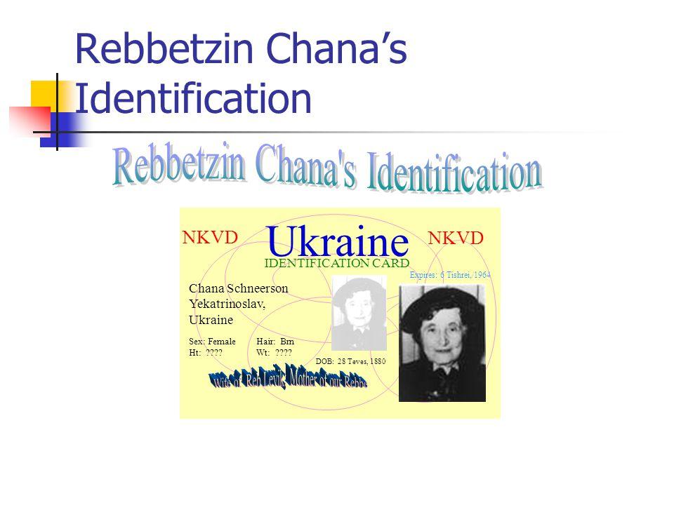 Rebbetzin Chana's Identification Ukraine IDENTIFICATION CARD Chana Schneerson Yekatrinoslav, Ukraine Sex: FemaleHair: Brn Ht: ????Wt: ???? NKVD Expire