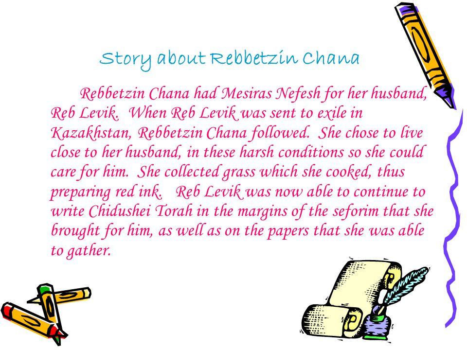 Story about Rebbetzin Chana Rebbetzin Chana had Mesiras Nefesh for her husband, Reb Levik. When Reb Levik was sent to exile in Kazakhstan, Rebbetzin C