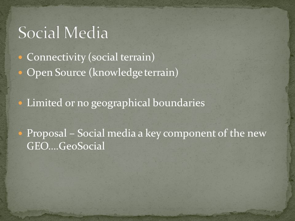 Connectivity (social terrain) Open Source (knowledge terrain) Limited or no geographical boundaries Proposal – Social media a key component of the new GEO….GeoSocial