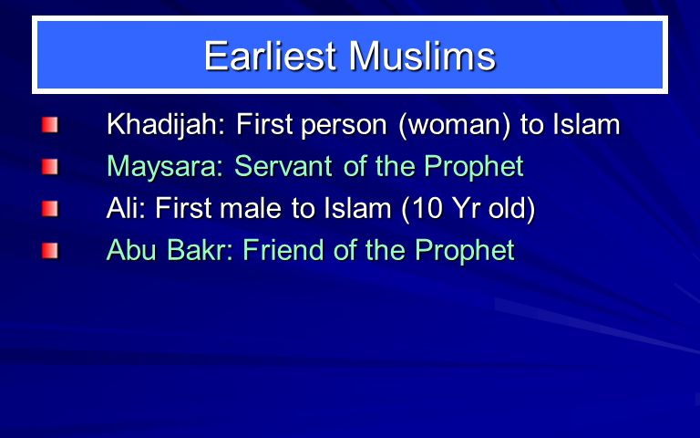 Earliest Muslims Khadijah: First person (woman) to Islam Maysara: Servant of the Prophet Ali: First male to Islam (10 Yr old) Abu Bakr: Friend of the Prophet
