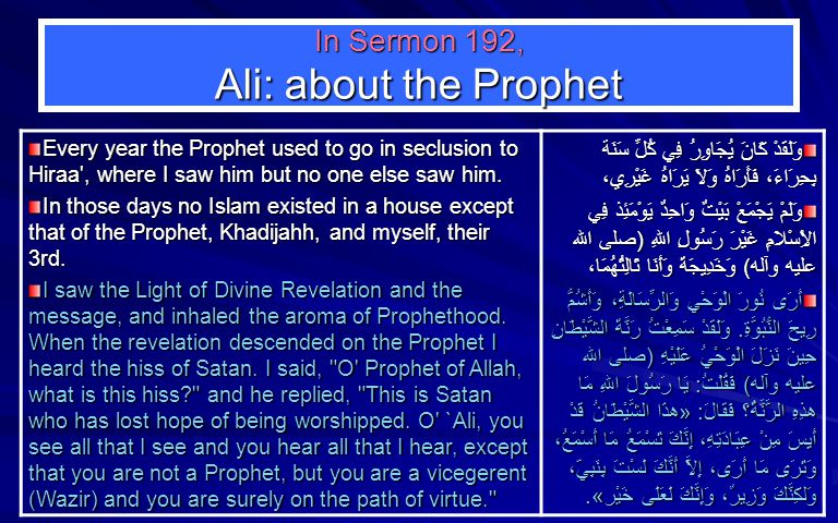 In Sermon 192, Ali: about the Prophet Every year the Prophet used to go in seclusion to Hiraa , where I saw him but no one else saw him.
