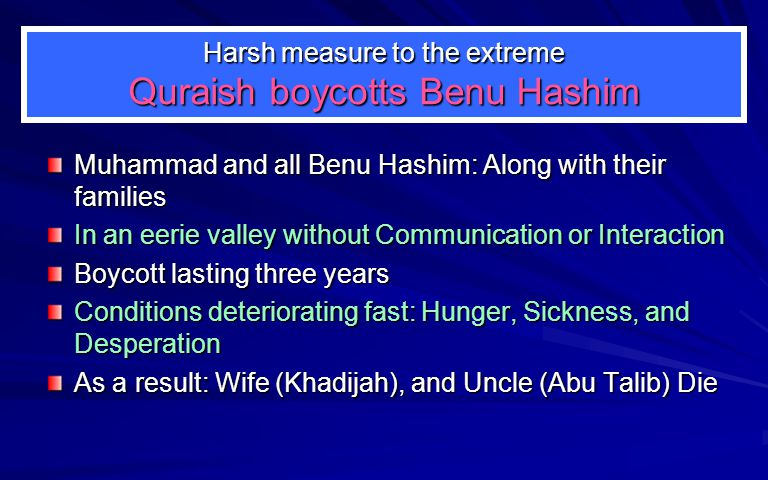 Harsh measure to the extreme Quraish boycotts Benu Hashim Muhammad and all Benu Hashim: Along with their families In an eerie valley without Communication or Interaction Boycott lasting three years Conditions deteriorating fast: Hunger, Sickness, and Desperation As a result: Wife (Khadijah), and Uncle (Abu Talib) Die