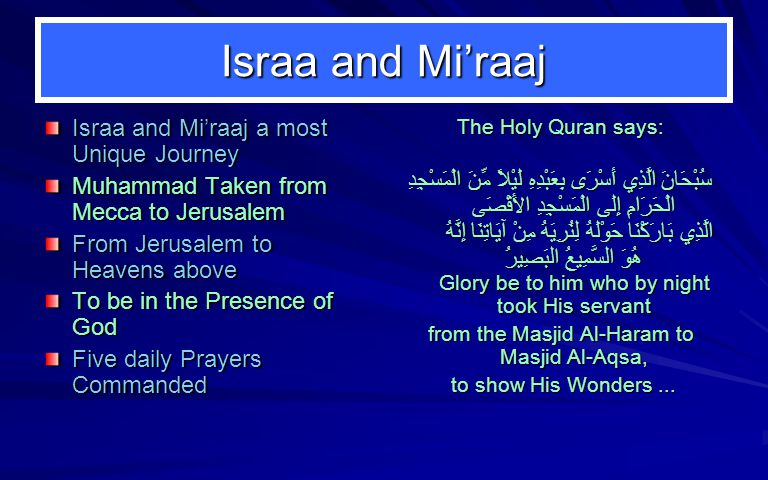 Israa and Mi'raaj Israa and Mi'raaj a most Unique Journey Muhammad Taken from Mecca to Jerusalem From Jerusalem to Heavens above To be in the Presence of God Five daily Prayers Commanded The Holy Quran says: سُبْحَانَ الَّذِي أَسْرَى بِعَبْدِهِ لَيْلاً مِّنَ الْمَسْجِدِ الْحَرَامِ إِلَى الْمَسْجِدِ الأَقْصَى الَّذِي بَارَكْنَا حَوْلَهُ لِنُرِيَهُ مِنْ آيَاتِنَا إِنَّهُ هُوَ السَّمِيعُ البَصِيرُ Glory be to him who by night took His servant from the Masjid Al-Haram to Masjid Al-Aqsa, to show His Wonders...