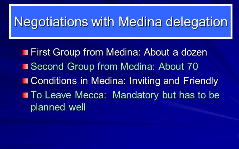 Negotiations with Medina delegation First Group from Medina: About a dozen Second Group from Medina: About 70 Conditions in Medina: Inviting and Friendly To Leave Mecca: Mandatory but has to be planned well