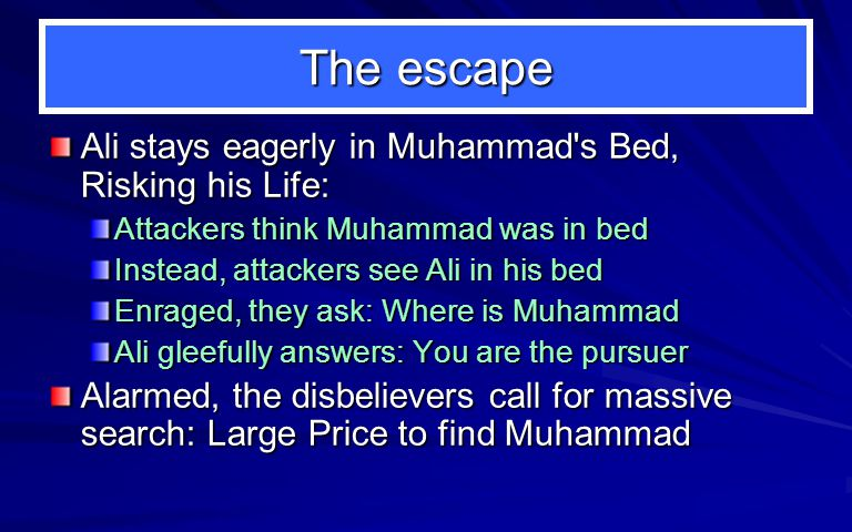 The escape Ali stays eagerly in Muhammad s Bed, Risking his Life: Attackers think Muhammad was in bed Instead, attackers see Ali in his bed Enraged, they ask: Where is Muhammad Ali gleefully answers: You are the pursuer Alarmed, the disbelievers call for massive search: Large Price to find Muhammad