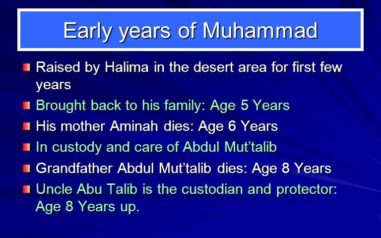 Early years of Muhammad Raised by Halima in the desert area for first few years Brought back to his family: Age 5 Years His mother Aminah dies: Age 6 Years In custody and care of Abdul Mut'talib Grandfather Abdul Mut'talib dies: Age 8 Years Uncle Abu Talib is the custodian and protector: Age 8 Years up.