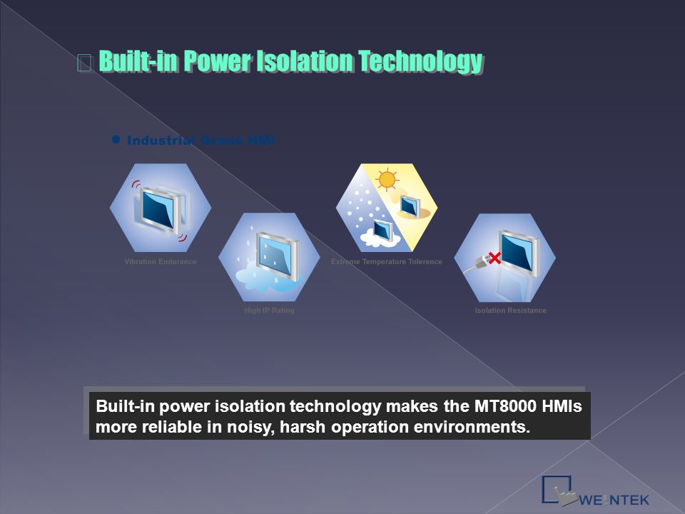 Built-in power isolation technology makes the MT8000 HMIs more reliable in noisy, harsh operation environments. ※ Built-in Power Isolation Technology