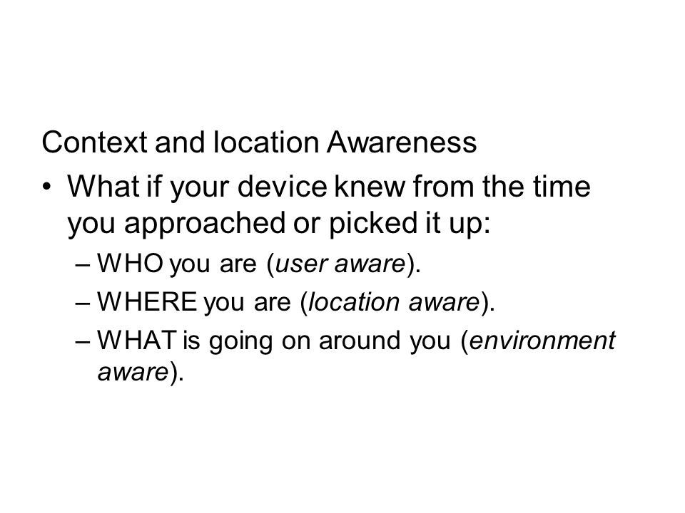 Context and location Awareness What if your device knew from the time you approached or picked it up: –WHO you are (user aware).