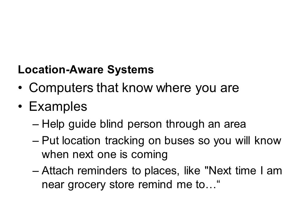 Location-Aware Systems Computers that know where you are Examples –Help guide blind person through an area –Put location tracking on buses so you will know when next one is coming –Attach reminders to places, like Next time I am near grocery store remind me to…