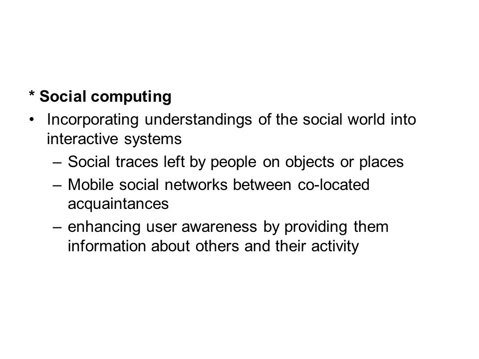 * Social computing Incorporating understandings of the social world into interactive systems –Social traces left by people on objects or places –Mobile social networks between co-located acquaintances –enhancing user awareness by providing them information about others and their activity