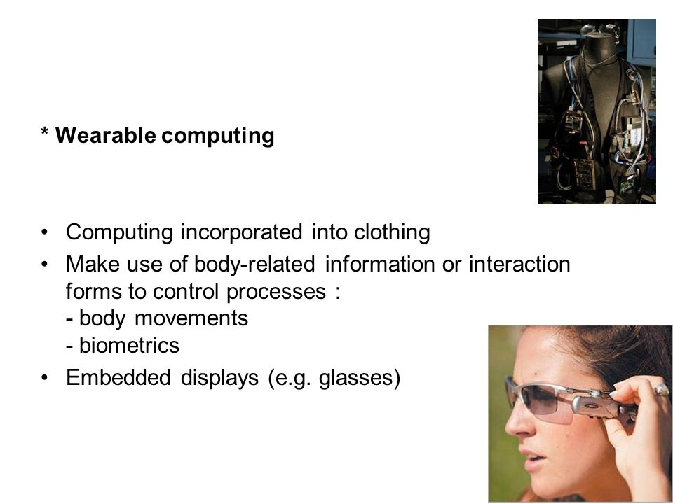 * Wearable computing Computing incorporated into clothing Make use of body-related information or interaction forms to control processes : - body movements - biometrics Embedded displays (e.g.
