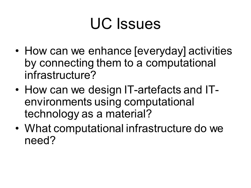 UC Issues How can we enhance [everyday] activities by connecting them to a computational infrastructure.