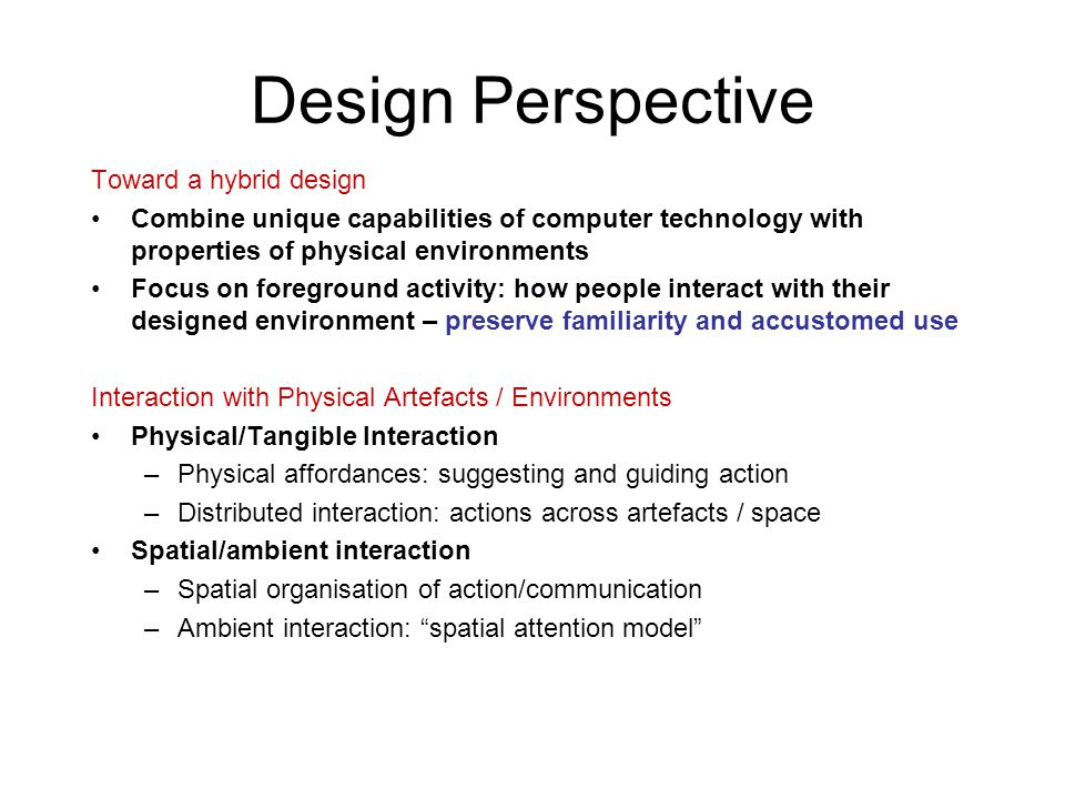 Design Perspective Toward a hybrid design Combine unique capabilities of computer technology with properties of physical environments Focus on foreground activity: how people interact with their designed environment – preserve familiarity and accustomed use Interaction with Physical Artefacts / Environments Physical/Tangible Interaction –Physical affordances: suggesting and guiding action –Distributed interaction: actions across artefacts / space Spatial/ambient interaction –Spatial organisation of action/communication –Ambient interaction: spatial attention model