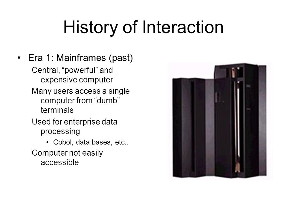 History of Interaction Era 1: Mainframes (past) Central, powerful and expensive computer Many users access a single computer from dumb terminals Used for enterprise data processing Cobol, data bases, etc..
