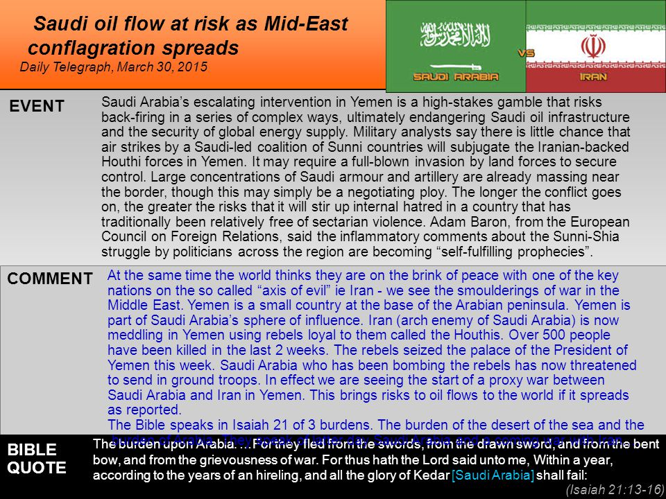 he Saudi oil flow at risk as Mid-East conflagration spreads Saudi Arabia's escalating intervention in Yemen is a high-stakes gamble that risks back-firing in a series of complex ways, ultimately endangering Saudi oil infrastructure and the security of global energy supply.
