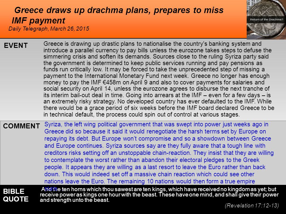 Greece draws up drachma plans, prepares to miss IMF payment Greece is drawing up drastic plans to nationalise the country s banking system and introduce a parallel currency to pay bills unless the eurozone takes steps to defuse the simmering crisis and soften its demands.