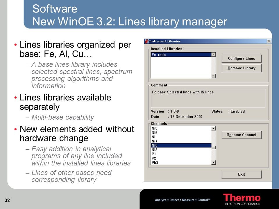 32 Software New WinOE 3.2: Lines library manager Lines libraries organized per base: Fe, Al, Cu… –A base lines library includes selected spectral lines, spectrum processing algorithms and information Lines libraries available separately –Multi-base capability New elements added without hardware change –Easy addition in analytical programs of any line included within the installed lines libraries –Lines of other bases need corresponding library