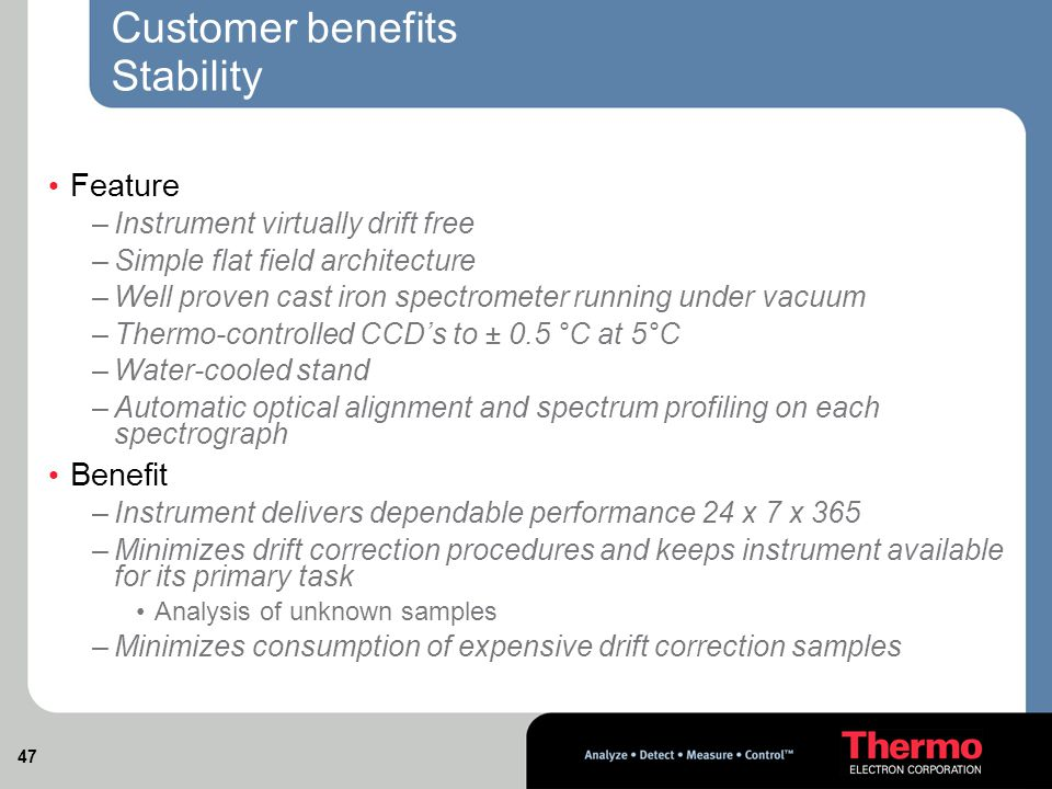 47 Customer benefits Stability Feature –Instrument virtually drift free –Simple flat field architecture –Well proven cast iron spectrometer running under vacuum –Thermo-controlled CCD's to ± 0.5 °C at 5°C –Water-cooled stand –Automatic optical alignment and spectrum profiling on each spectrograph Benefit –Instrument delivers dependable performance 24 x 7 x 365 –Minimizes drift correction procedures and keeps instrument available for its primary task Analysis of unknown samples –Minimizes consumption of expensive drift correction samples
