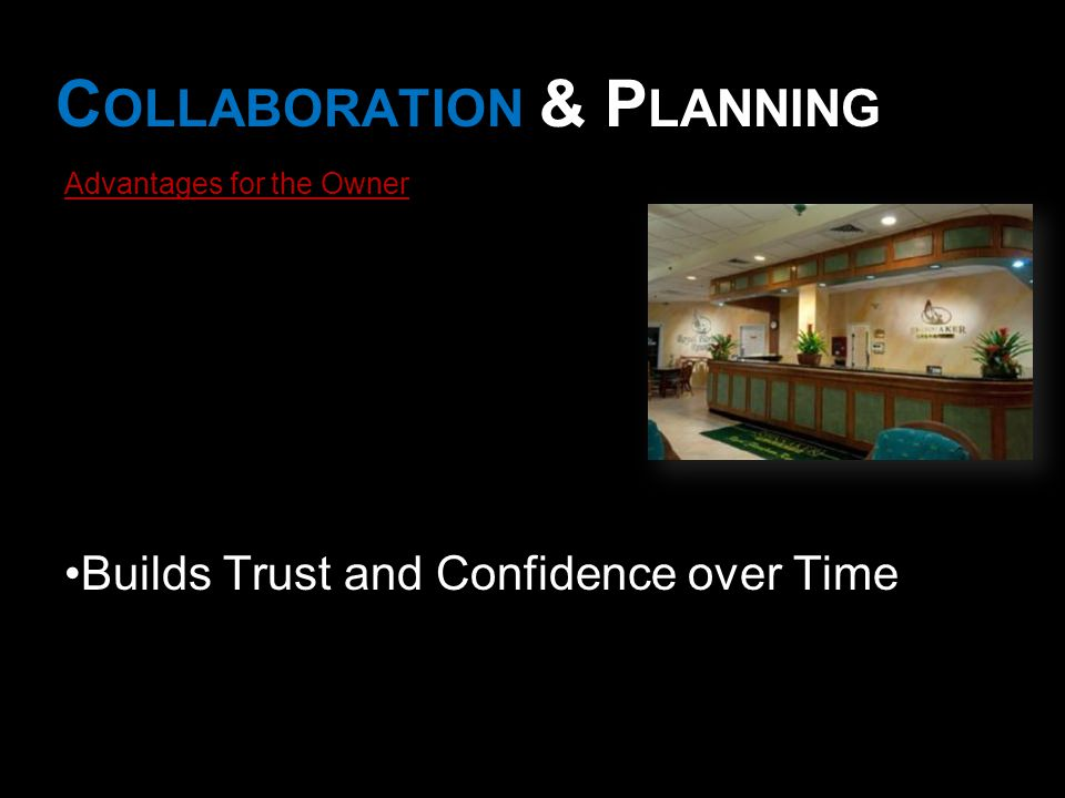 C OLLABORATION & P LANNING Advantages for the Owner Builds Trust and Confidence over Time