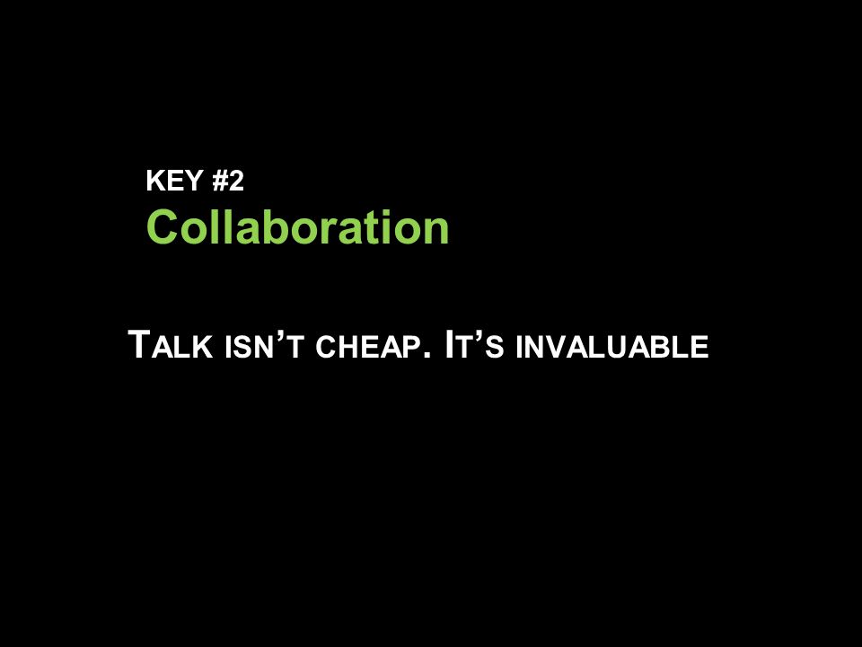 KEY #2 Collaboration T ALK ISN ' T CHEAP. I T ' S INVALUABLE