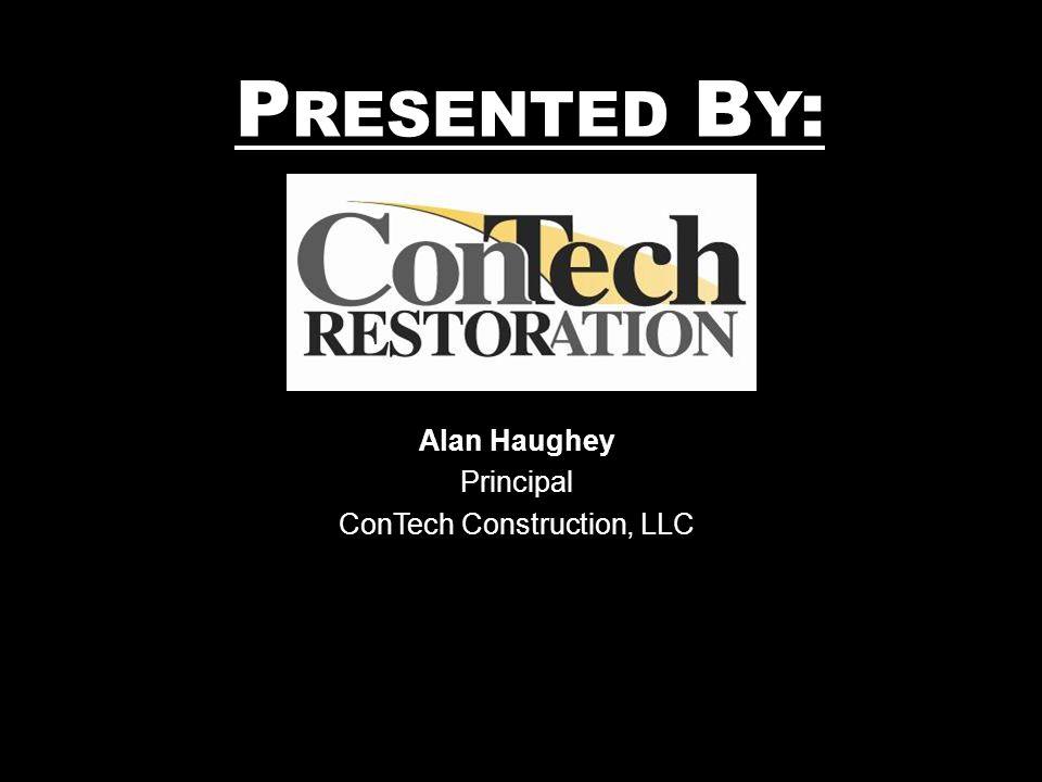P RESENTED B Y : Alan Haughey Principal ConTech Construction, LLC