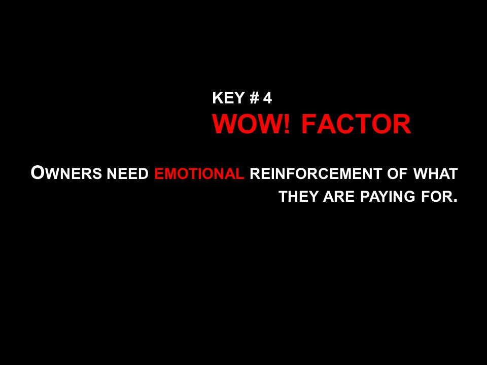KEY # 4 WOW! FACTOR O WNERS NEED EMOTIONAL REINFORCEMENT OF WHAT THEY ARE PAYING FOR.