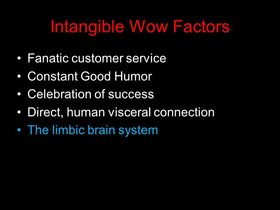 Intangible Wow Factors Fanatic customer service Constant Good Humor Celebration of success Direct, human visceral connection The limbic brain system