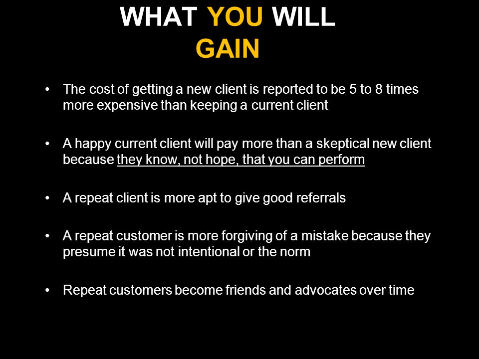 WHAT YOU WILL GAIN The cost of getting a new client is reported to be 5 to 8 times more expensive than keeping a current client A happy current client