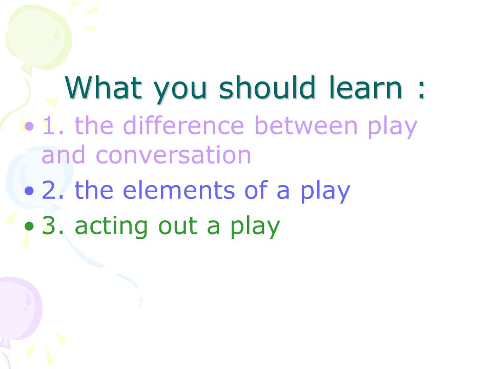 What you should learn : 1. the difference between play and conversation 2.