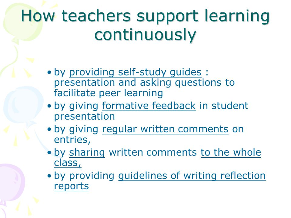 How teachers support learning continuously by providing self-study guides : presentation and asking questions to facilitate peer learning by giving formative feedback in student presentation by giving regular written comments on entries, by sharing written comments to the whole class, by providing guidelines of writing reflection reports