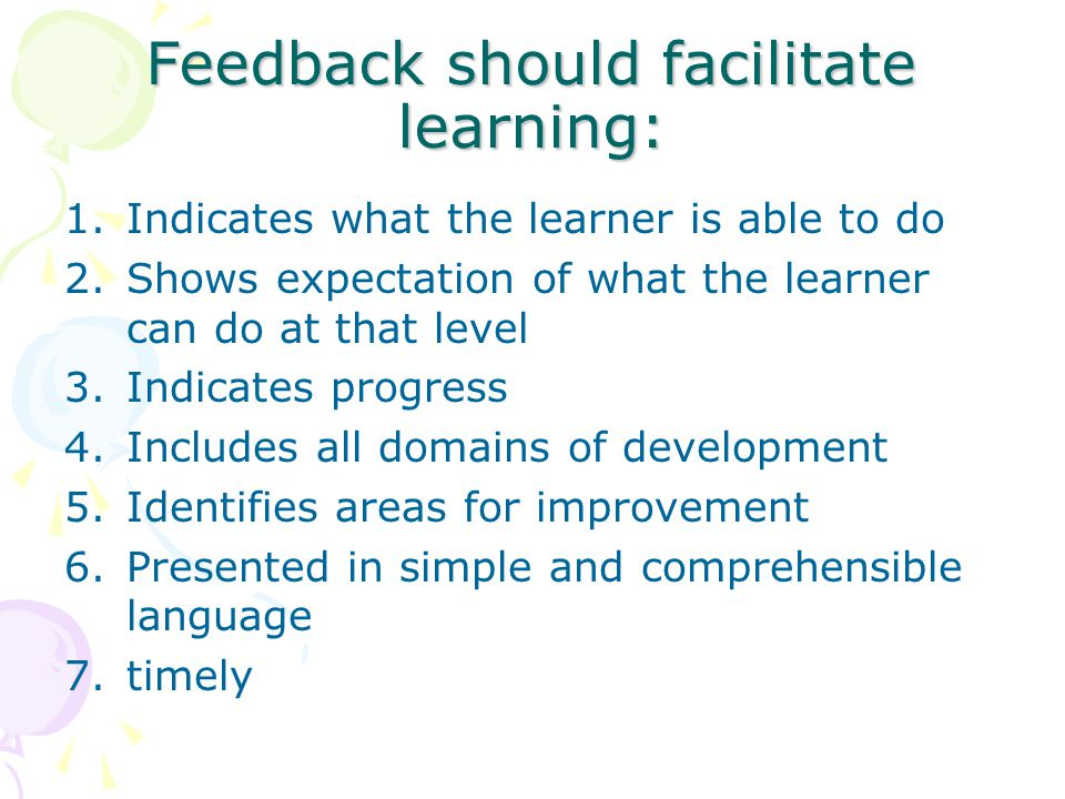 Feedback should facilitate learning: 1.Indicates what the learner is able to do 2.Shows expectation of what the learner can do at that level 3.Indicates progress 4.Includes all domains of development 5.Identifies areas for improvement 6.Presented in simple and comprehensible language 7.timely