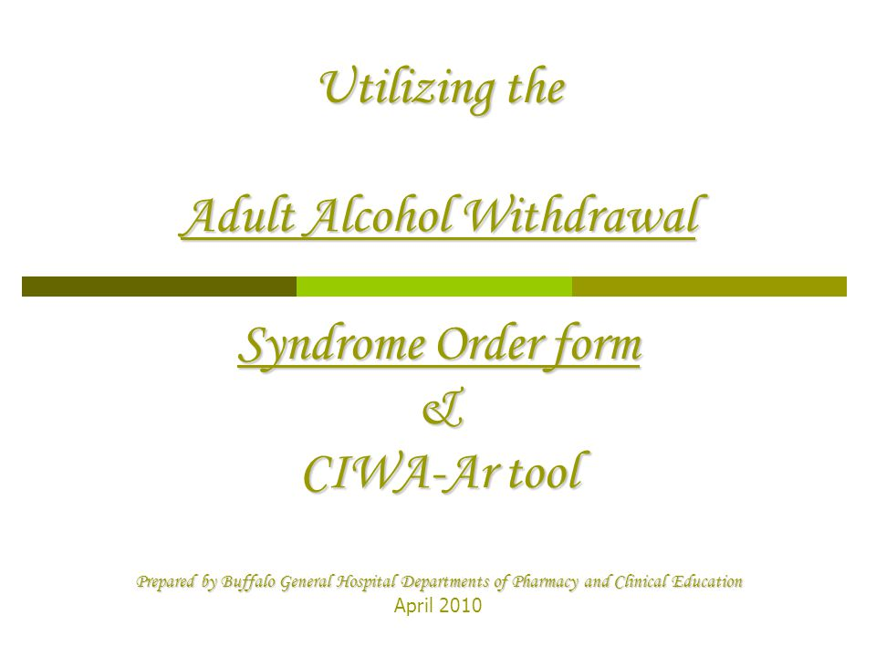 Utilizing the Adult Alcohol Withdrawal Syndrome Order form & CIWA-Ar tool Prepared by Buffalo General Hospital Departments of Pharmacy and Clinical Education Utilizing the Adult Alcohol Withdrawal Syndrome Order form & CIWA-Ar tool Prepared by Buffalo General Hospital Departments of Pharmacy and Clinical Education April 2010
