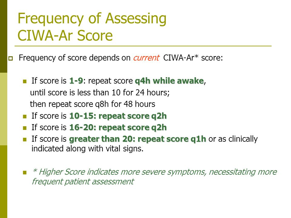 Frequency of Assessing CIWA-Ar Score  Frequency of score depends on current CIWA-Ar* score: 1-9q4h while awake If score is 1-9: repeat score q4h while awake, until score is less than 10 for 24 hours; then repeat score q8h for 48 hours 10-15: repeat score q2h If score is 10-15: repeat score q2h 16-20: repeat score q2h If score is 16-20: repeat score q2h greater than 20: repeat score q1h If score is greater than 20: repeat score q1h or as clinically indicated along with vital signs.