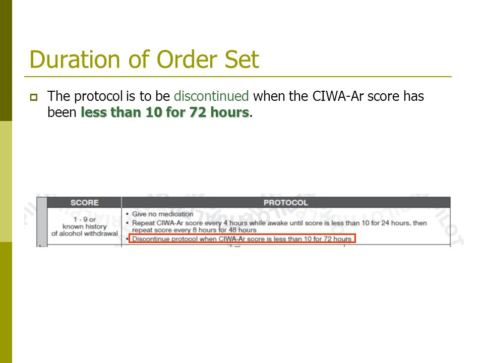 Duration of Order Set less than 10 for 72 hours  The protocol is to be discontinued when the CIWA-Ar score has been less than 10 for 72 hours.