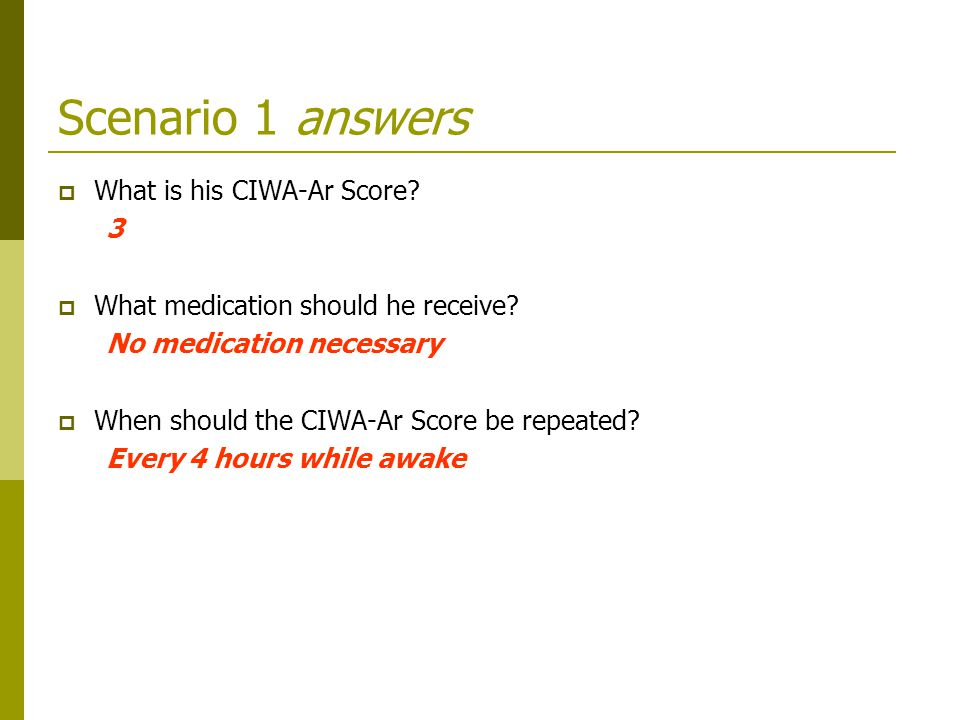 Scenario 1 answers  What is his CIWA-Ar Score.3  What medication should he receive.
