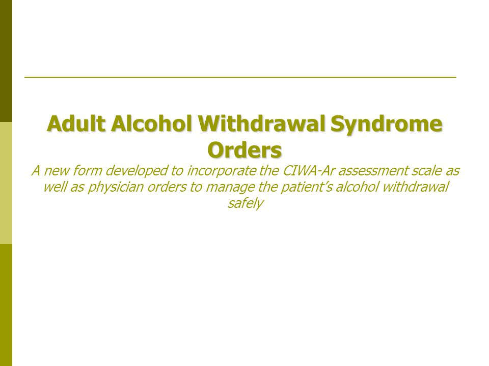 Adult Alcohol Withdrawal Syndrome Orders Adult Alcohol Withdrawal Syndrome Orders A new form developed to incorporate the CIWA-Ar assessment scale as well as physician orders to manage the patient's alcohol withdrawal safely