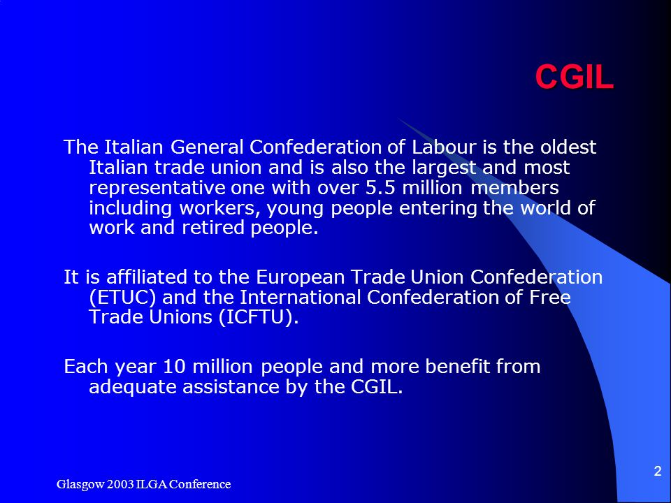 Glasgow 2003 ILGA Conference 2CGIL The Italian General Confederation of Labour is the oldest Italian trade union and is also the largest and most repr