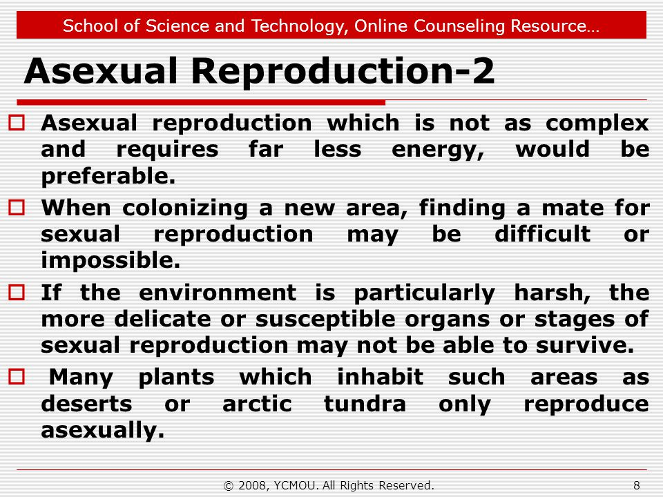 School of Science and Technology, Online Counseling Resource… Asexual Reproduction-2  Asexual reproduction which is not as complex and requires far less energy, would be preferable.