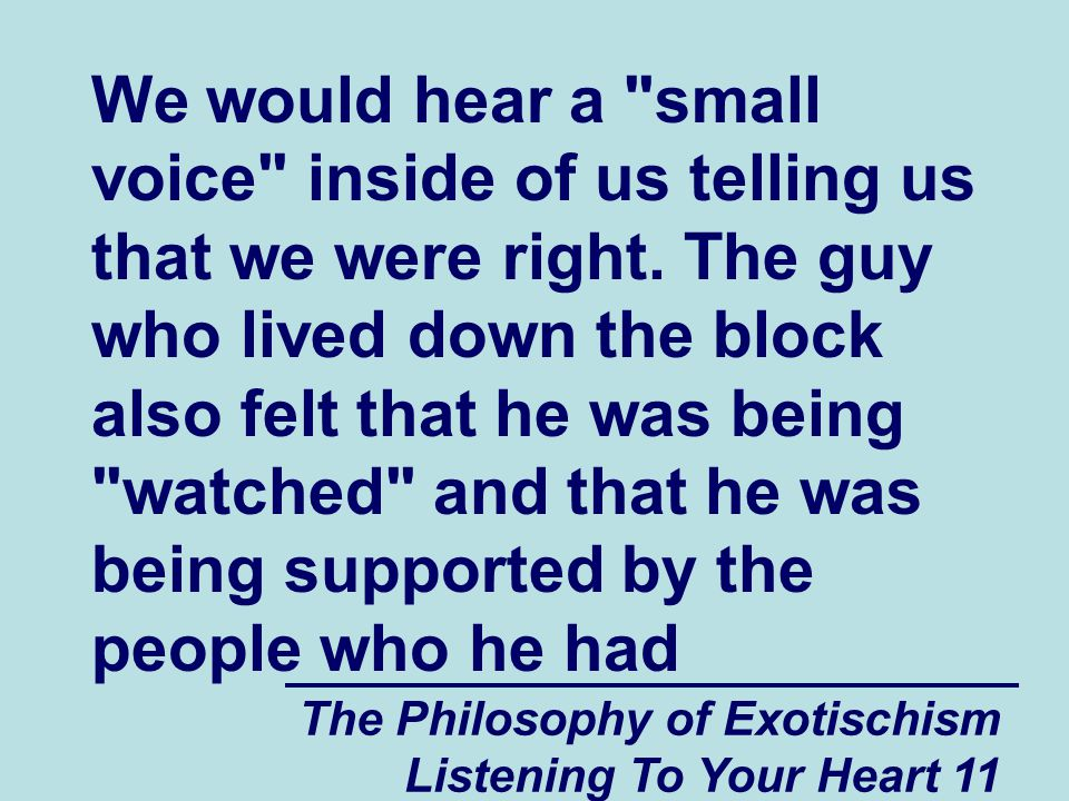 The Philosophy of Exotischism Listening To Your Heart 11 We would hear a small voice inside of us telling us that we were right.