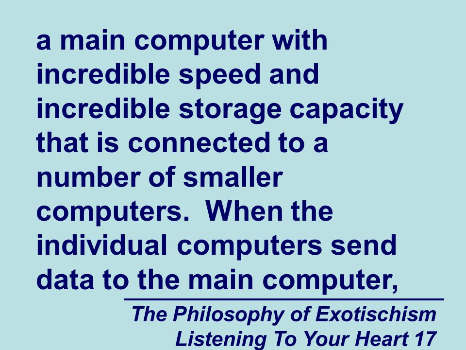 The Philosophy of Exotischism Listening To Your Heart 17 a main computer with incredible speed and incredible storage capacity that is connected to a number of smaller computers.