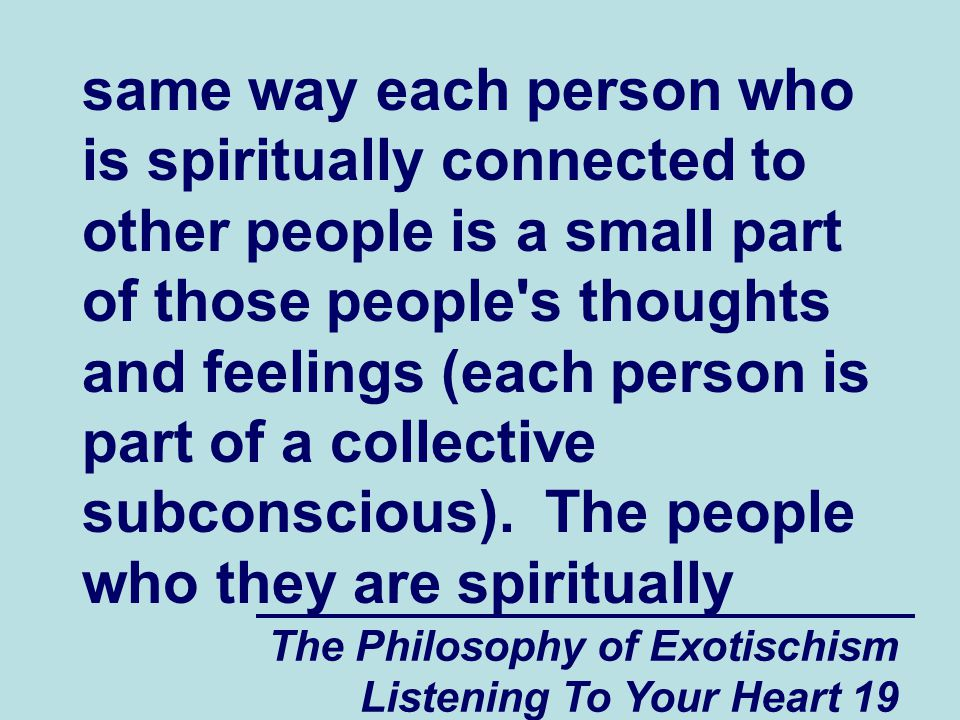 The Philosophy of Exotischism Listening To Your Heart 19 same way each person who is spiritually connected to other people is a small part of those people s thoughts and feelings (each person is part of a collective subconscious).