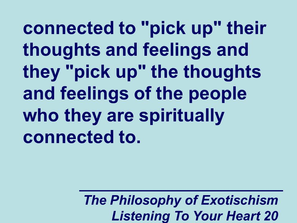 The Philosophy of Exotischism Listening To Your Heart 20 connected to pick up their thoughts and feelings and they pick up the thoughts and feelings of the people who they are spiritually connected to.